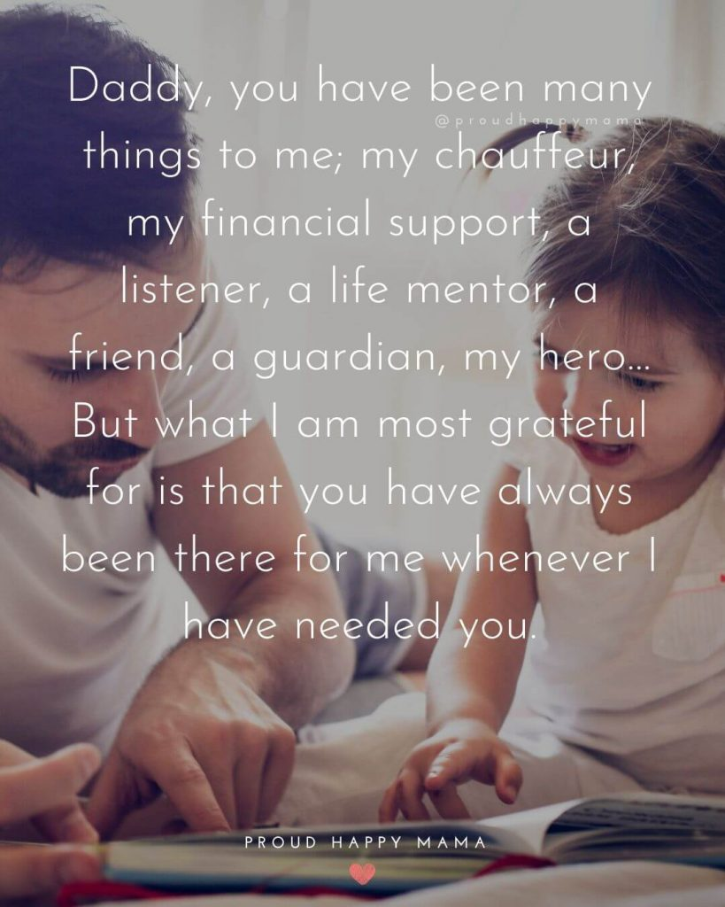 Dad Quotes From Daughter | Daddy, you have been many things to me; my chauffeur, my financial support, a listener, a life mentor, a friend, a guardian, my hero…But what I am most grateful for is that you have always been there for me whenever I have needed you.