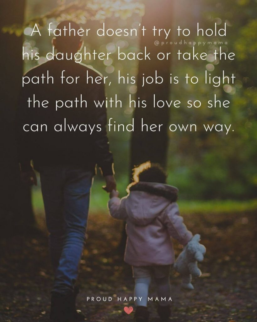 Dad Quotes To Daughter | A father doesn't try to hold his daughter back or take the path for her, his job is to light the path with his love so she can always find her own way.
