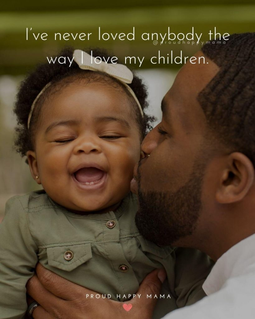 Dad Sayings | I've never loved anybody the way I love my children.