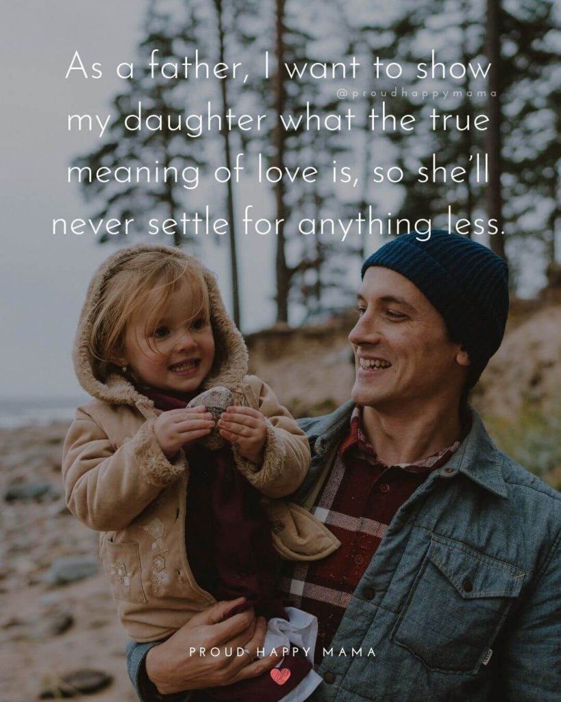 Daddy Quotes To Daughter | As a father, I want to show my daughter what the true meaning of love is, so she'll never settle for anything less.