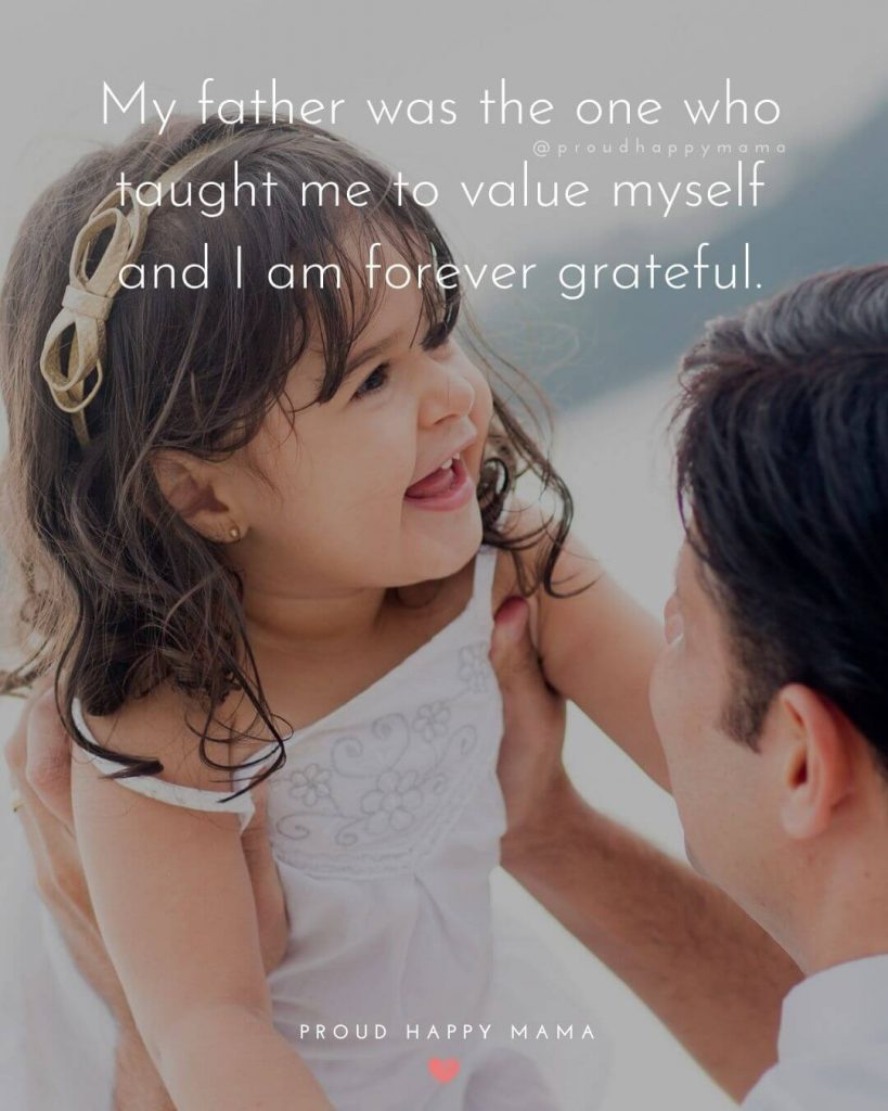 Daughter Quotes To Dad | My father was the one who taught me to value myself and I am forever grateful.