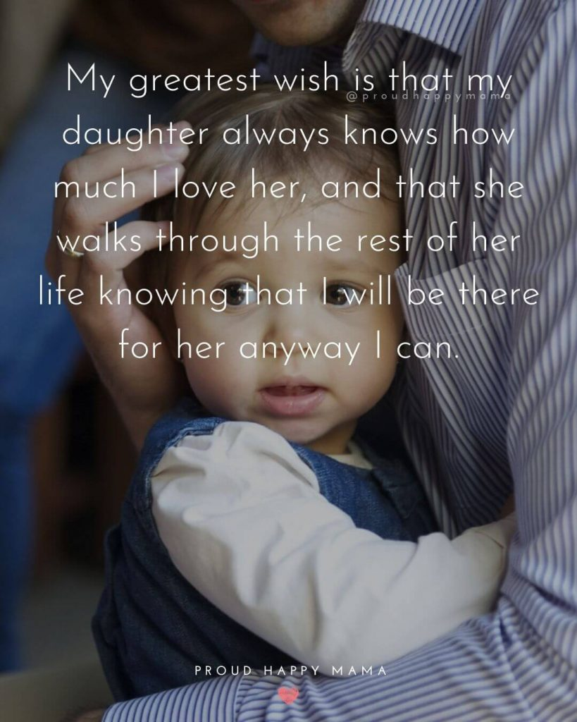 Father And Daughter Quotes | My greatest wish is that my daughter always knows how much I love her, and that she walks through the rest of her life knowing that I will be there for her anyway I can.