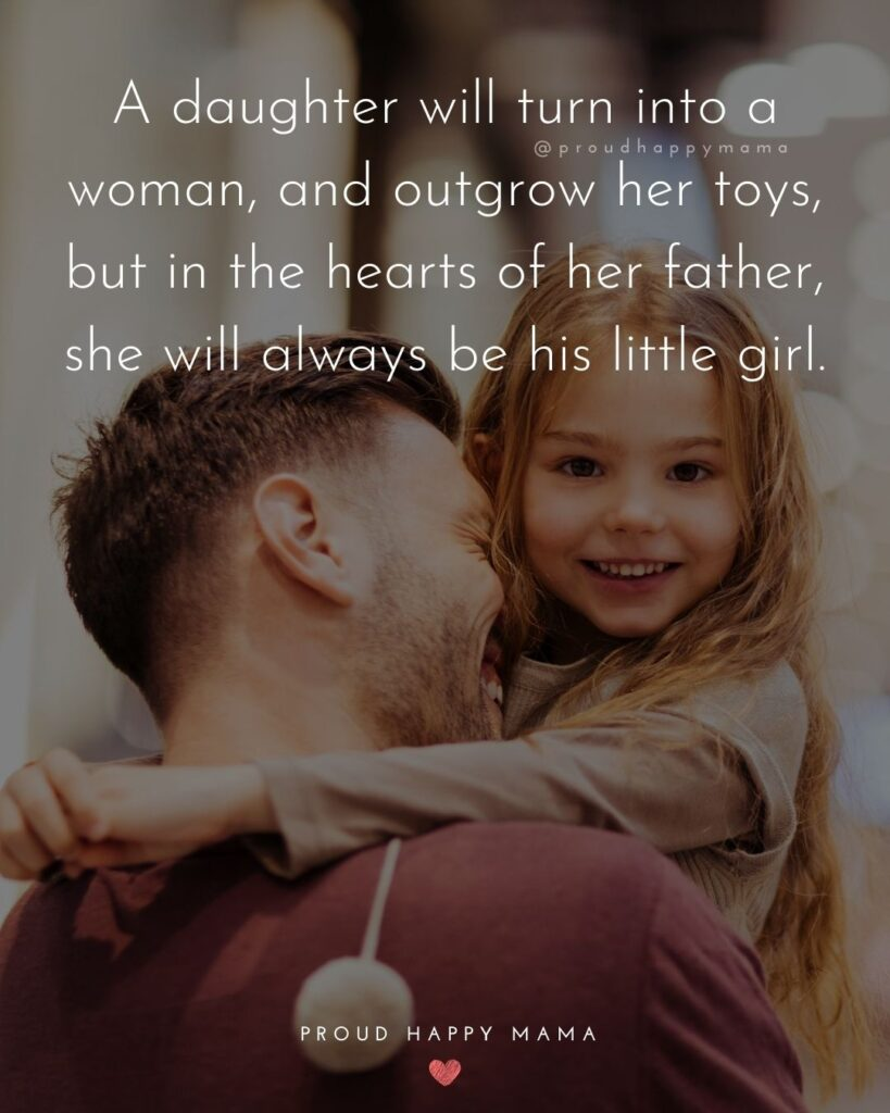 Father Daughter Quotes - A daughter will turn into a woman, and outgrow her toys, but in the hearts of her father, she will always be his little girl.