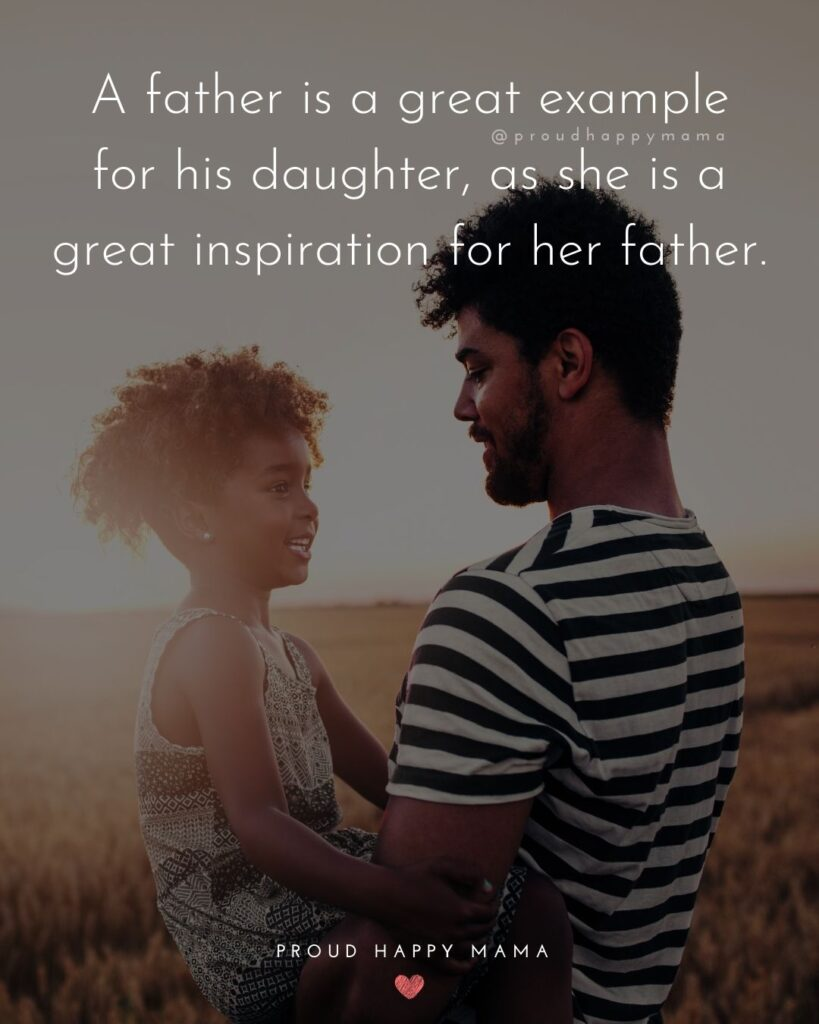 Father Daughter Quotes - A father is a great example for his daughter, as she is a great inspiration for her father.