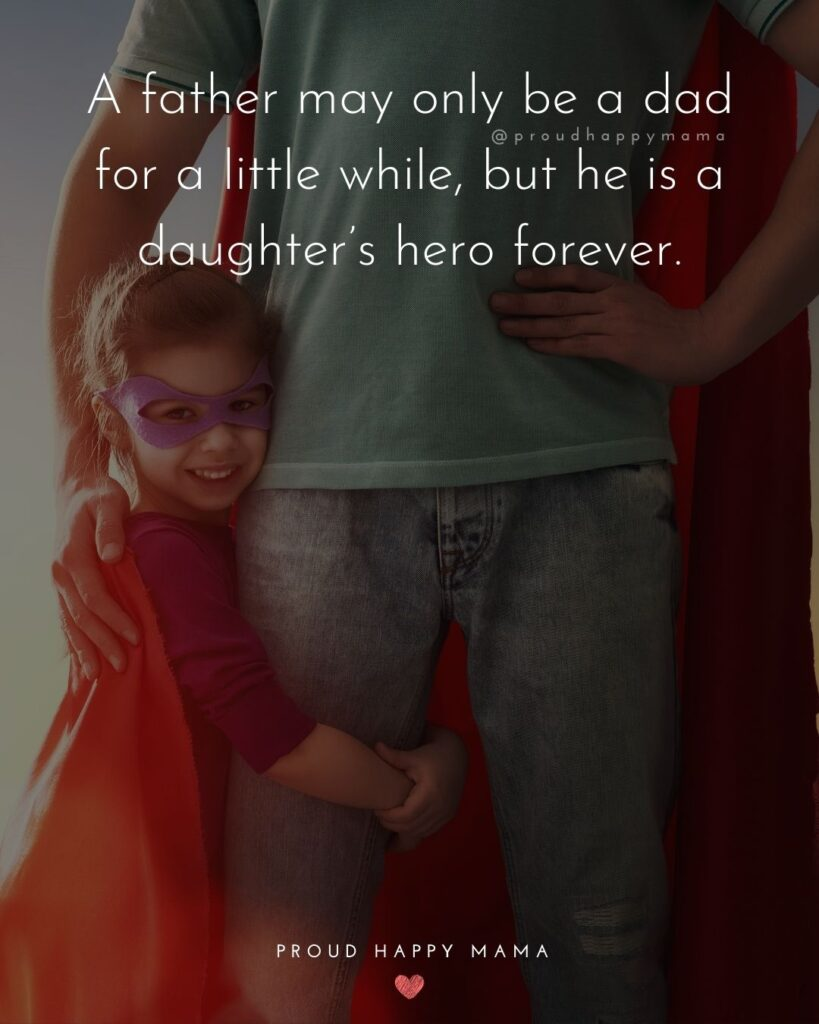 Father Daughter Quotes - A father may only be a dad for a little while, but he is a daughters hero forever.