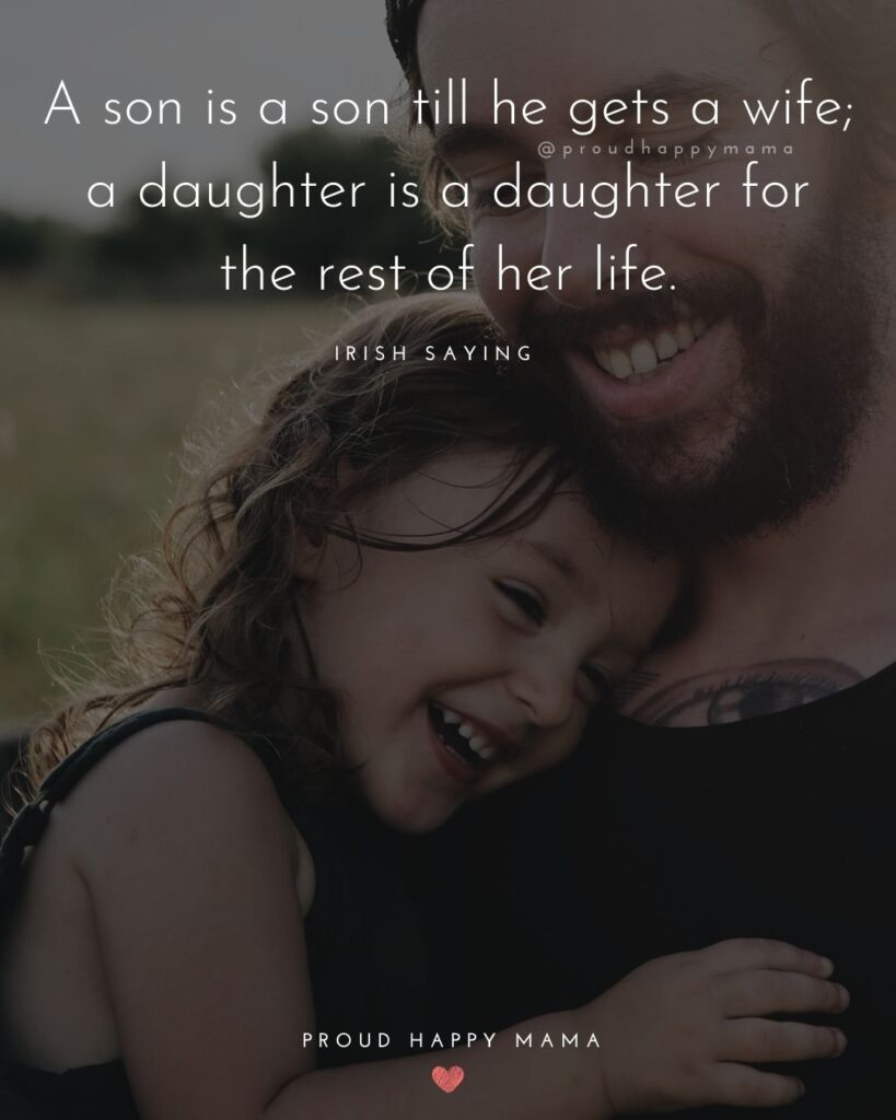 Father Daughter Quotes - A son is a son till he gets a wife; a daughter is a daughter for the rest of her life.– Irish Saying