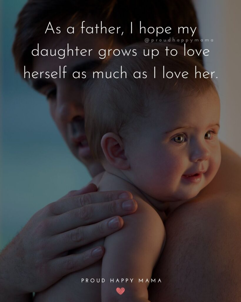 Father Daughter Quotes - As a father, I hope my daughter grows up to love herself as much as I love her.