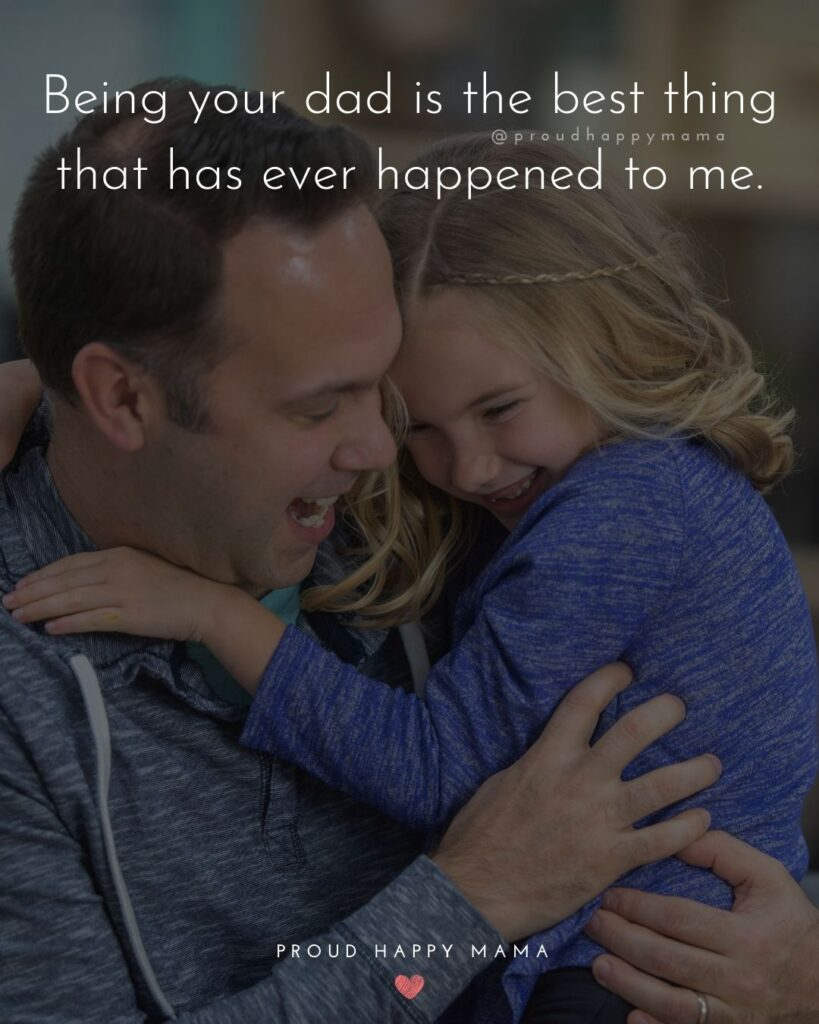 Father Daughter Quotes - Being your dad is the best thing that has ever happened to me.