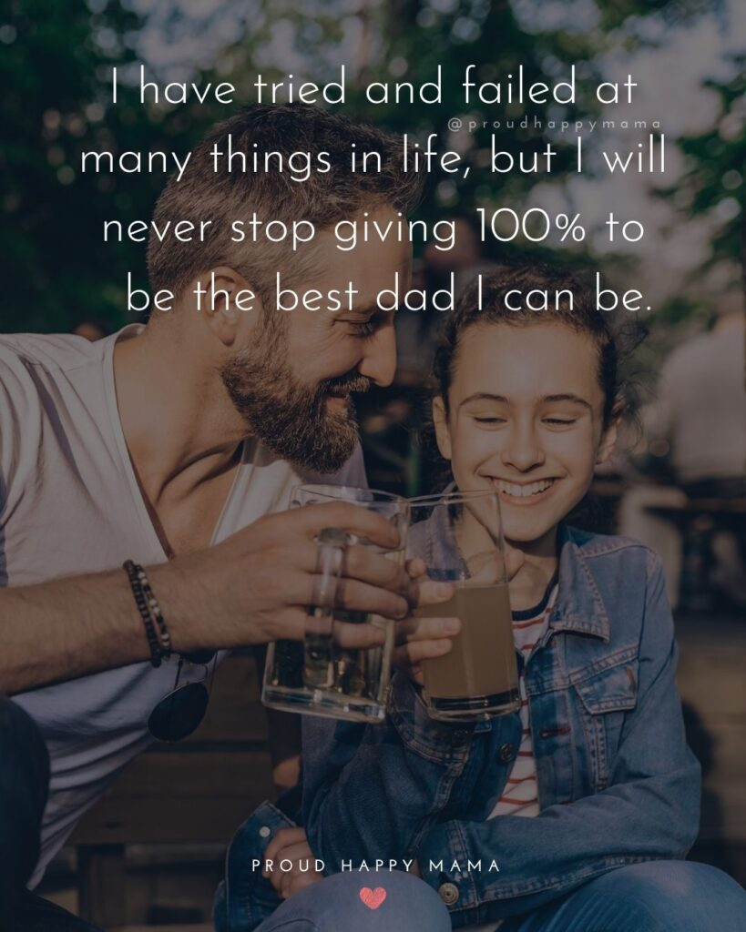 Father Daughter Quotes - I have tried and failed at many things in life, but I will never stop giving 100% to be the best dad I can be.