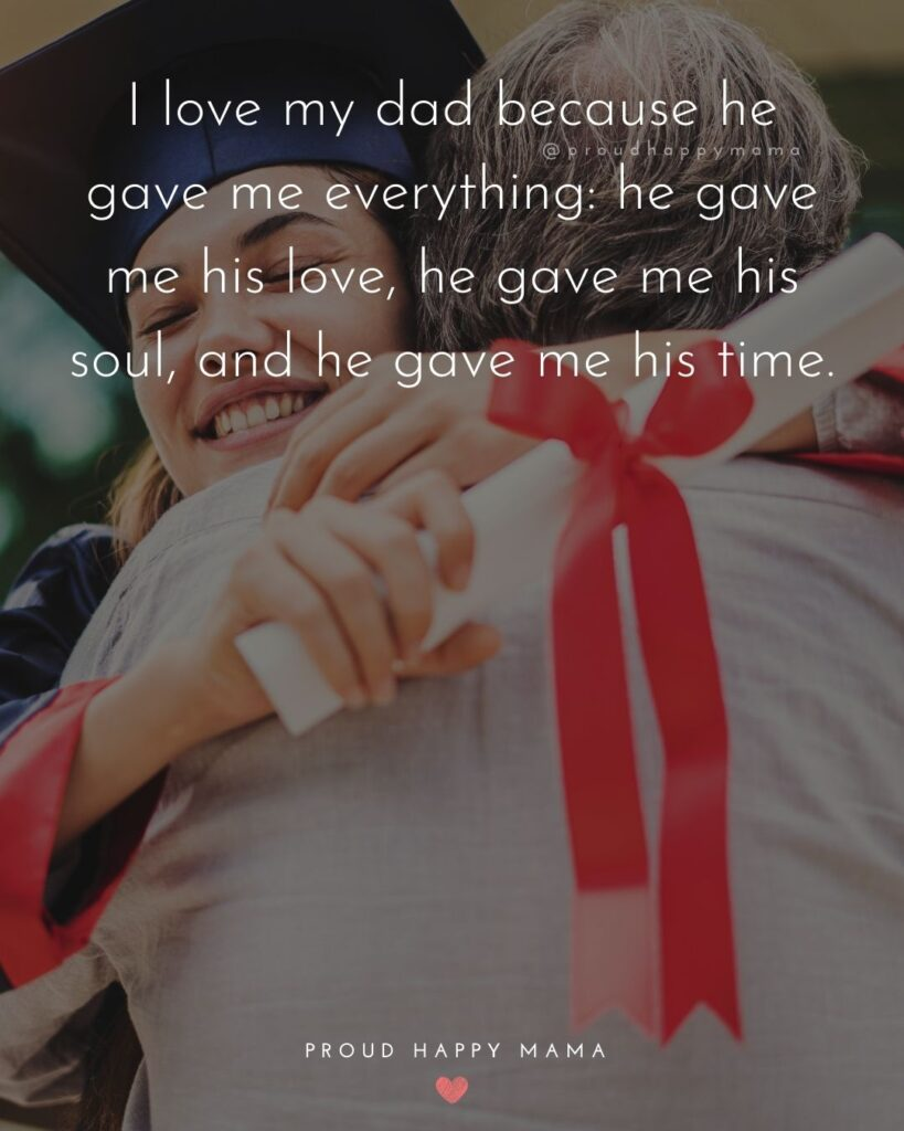 Father Daughter Quotes - I love my dad because he gave me everything: he gave me his love, he gave me his soul, and he gave me his time.