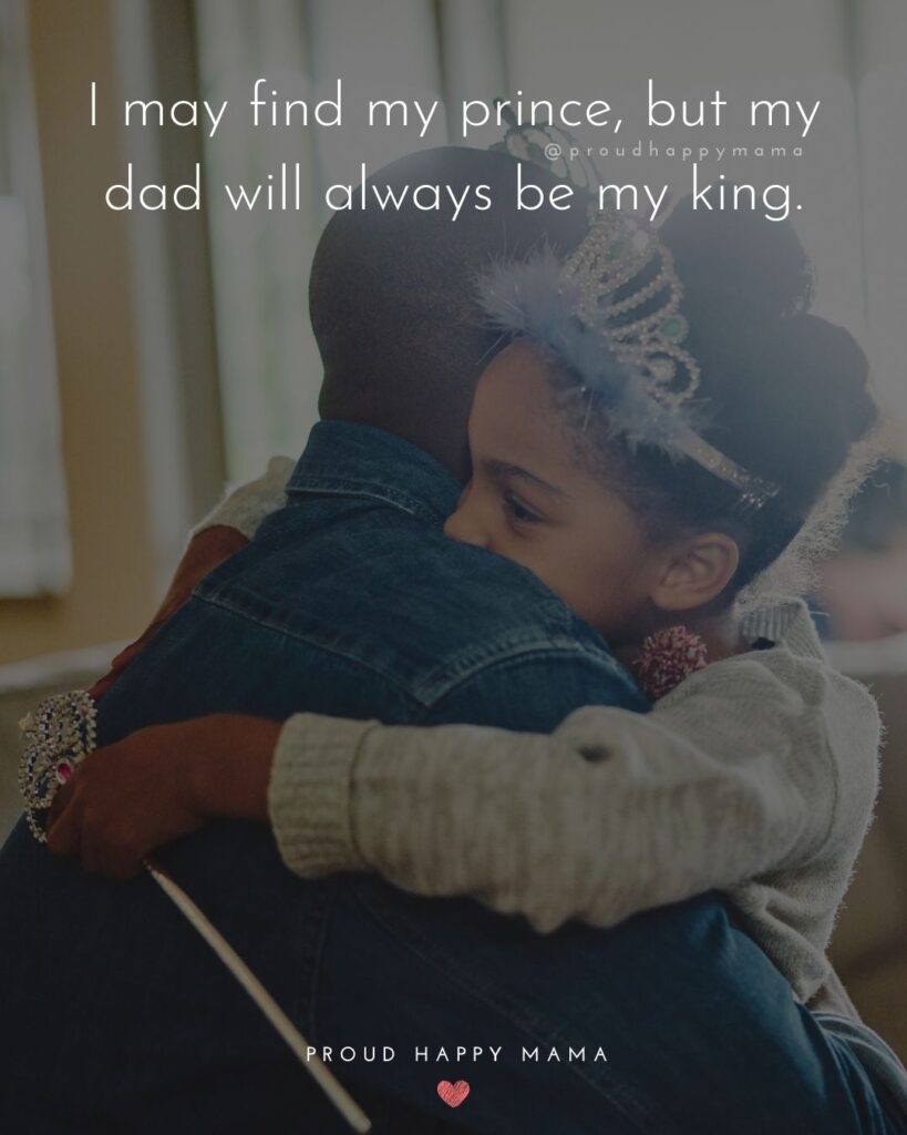 Father Daughter Quotes - I may find my prince, but my dad will always be my king.