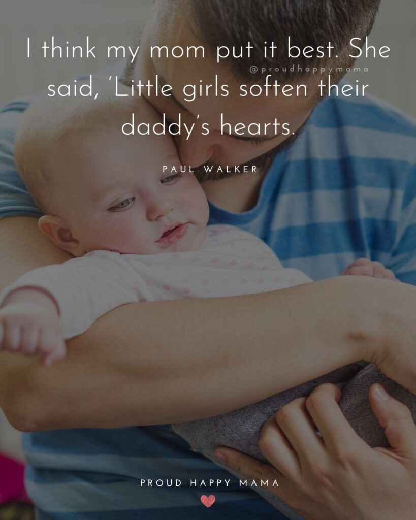 Father Daughter Quotes - I think my mom put it best. She said, Little girls soften their daddys hearts.–Paul Walker