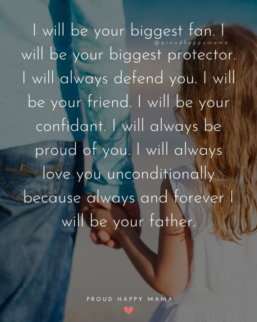 Father Daughter Quotes - I will be your biggest fan. I will be your biggest protector. I will always defend you. I will be your friend
