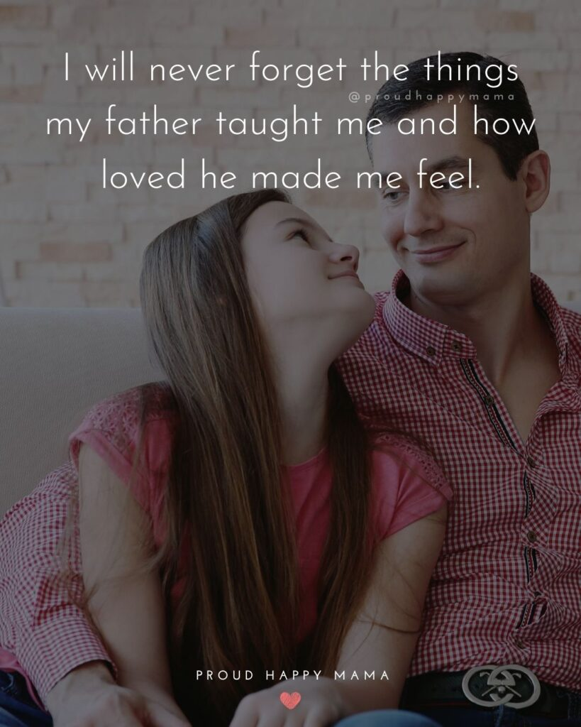 Father Daughter Quotes - I will never forget the things my father taught me and how loved he made me feel.