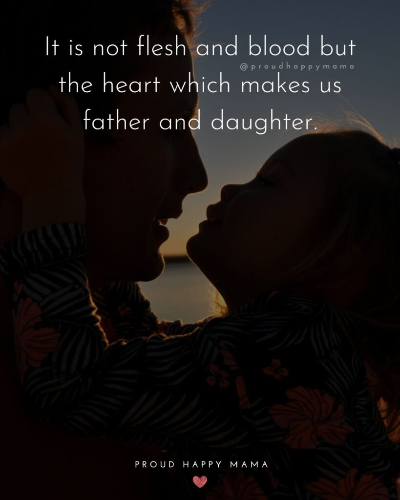 Father Daughter Quotes - It is not flesh and blood but the heart which makes us father and daughter.