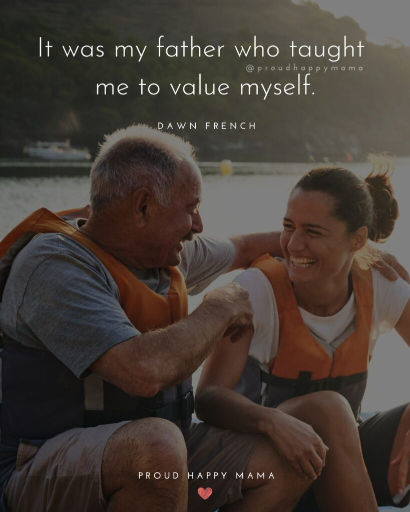 Father Daughter Quotes - It was my father who taught me to value myself. – Dawn French