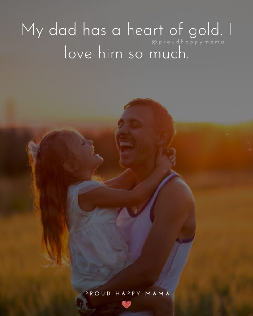 Father Daughter Quotes - My dad has a heart of gold. I love him so much.