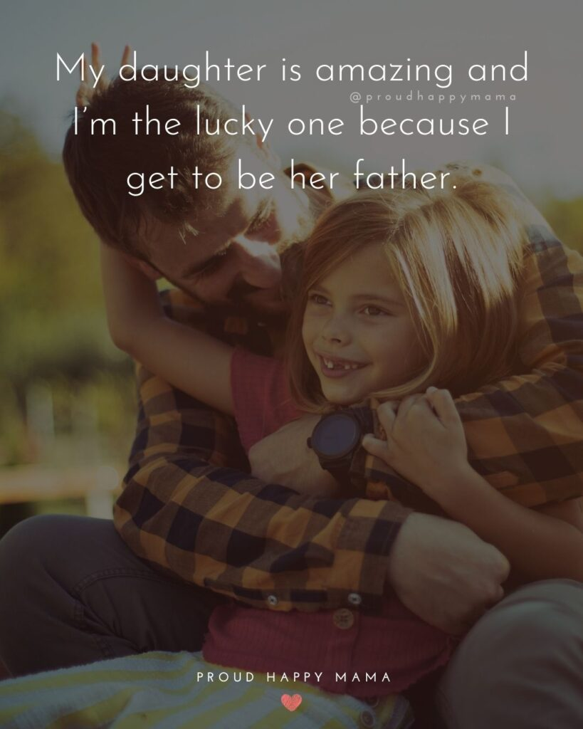 Father Daughter Quotes - My daughter is amazing and Im the lucky one because I get to be her father.
