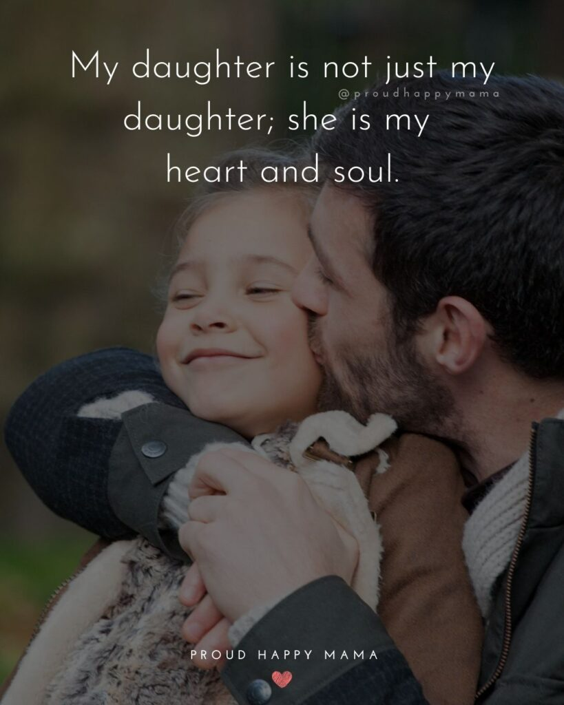 Father Daughter Quotes - My daughter is not just my daughter; she is my heart and soul.