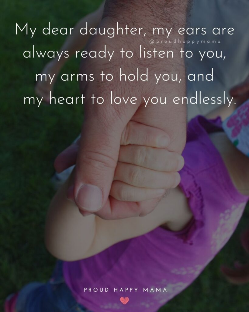 Father Daughter Quotes - My dear daughter, my ears are always ready to listen to you, my arms to hold you,