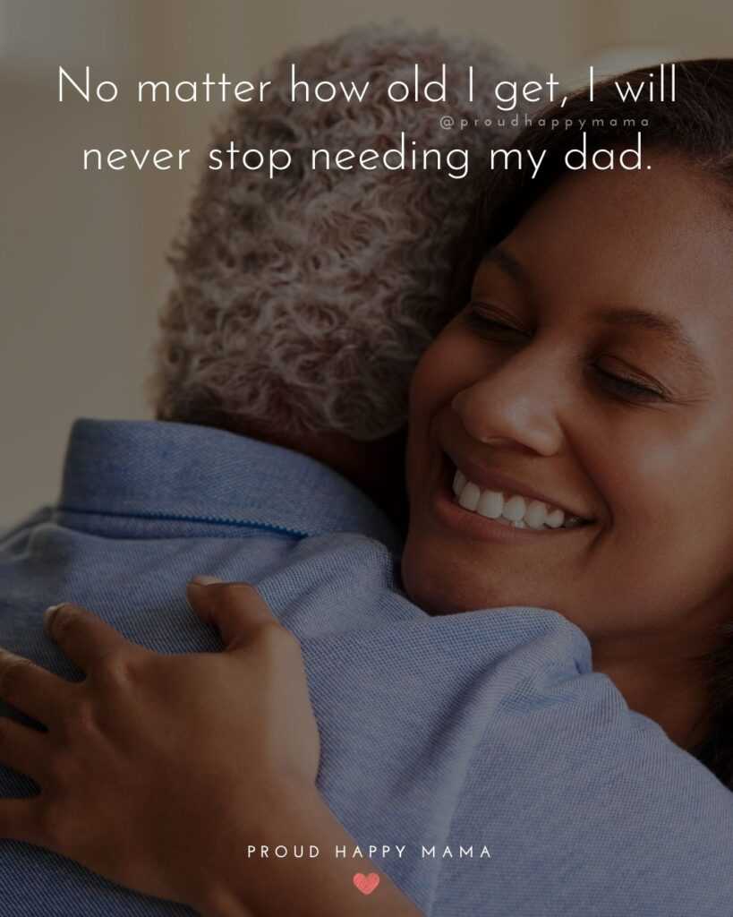 Father Daughter Quotes - No matter how old I get, I will never stop needing my dad.