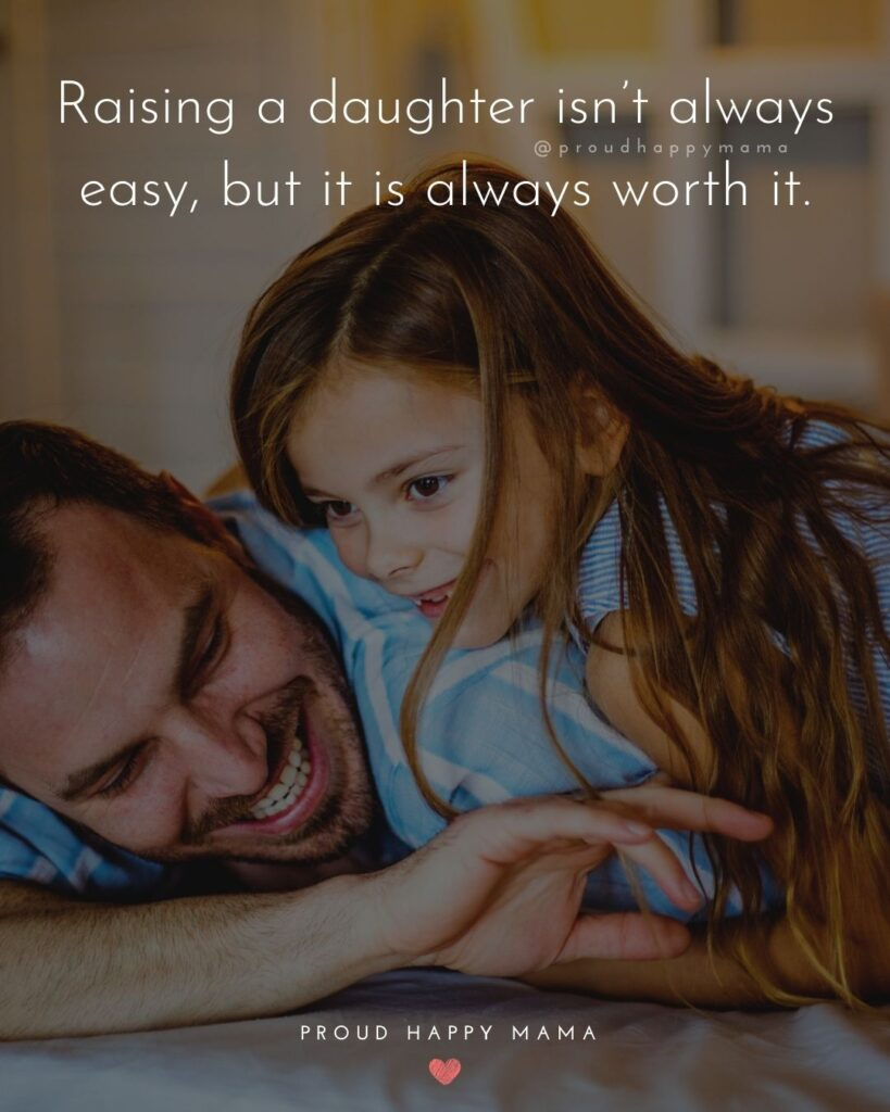 Father Daughter Quotes - Raising a daughter isn always easy, but it is always worth it.