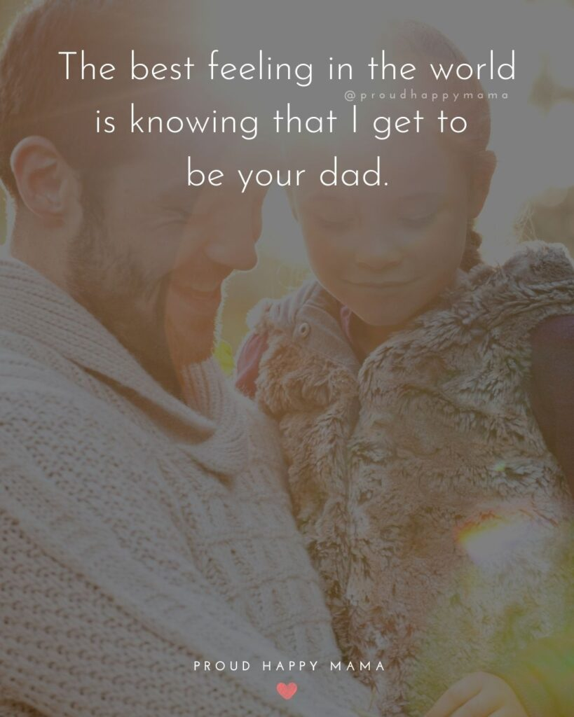 Father Daughter Quotes - The best feeling in the world is knowing that I get to be your dad.