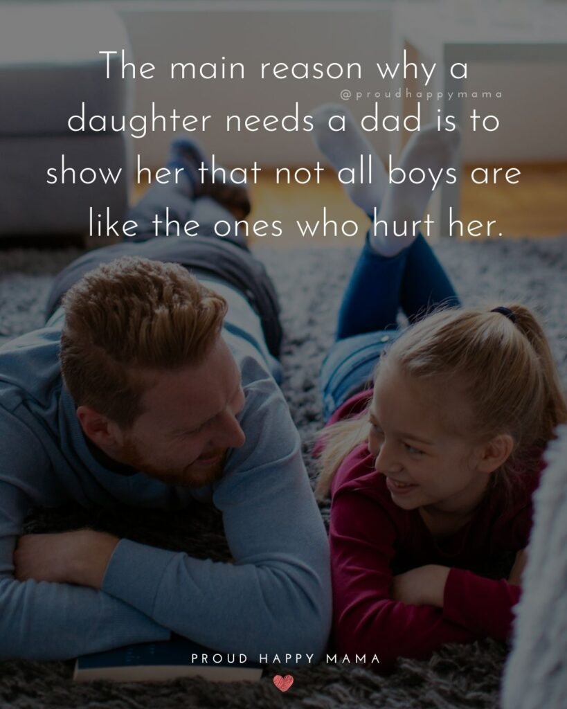 Father Daughter Quotes - The main reason why a daughter needs a dad is to show her that not all boys are like the ones who hurt her.