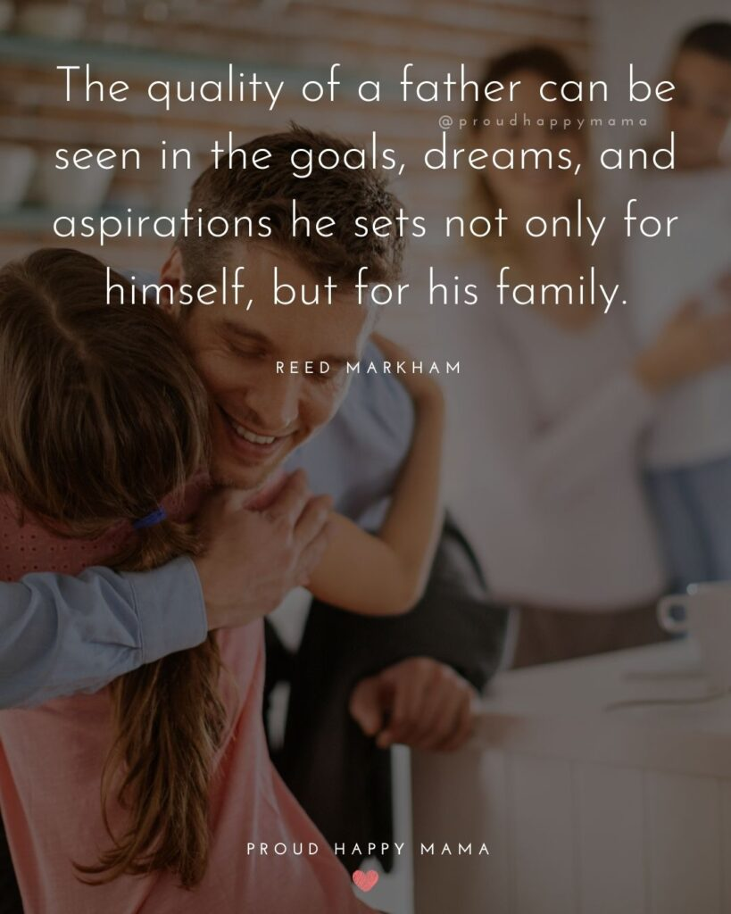 Father Daughter Quotes - The quality of a father can be seen in the goals, dreams, and aspirations he sets not only for himself, but for his family. – Reed Markham
