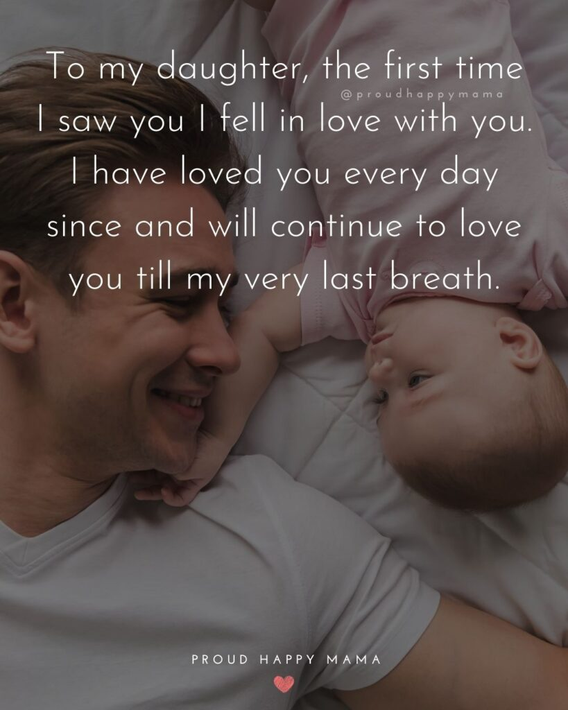 Father Daughter Quotes - To my daughter, the first time I saw you I fell in love with you. I have loved you every