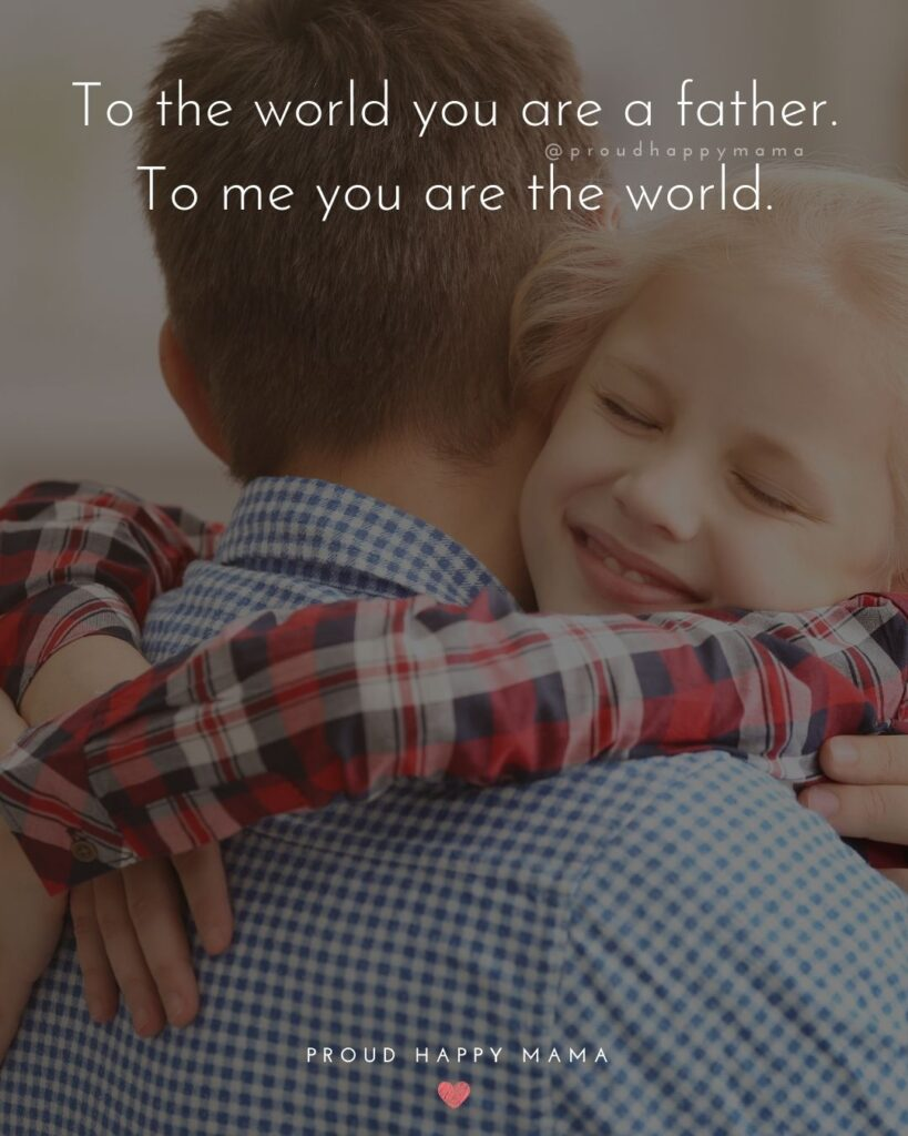Father Daughter Quotes - To the world you are a father. To me you are the world.