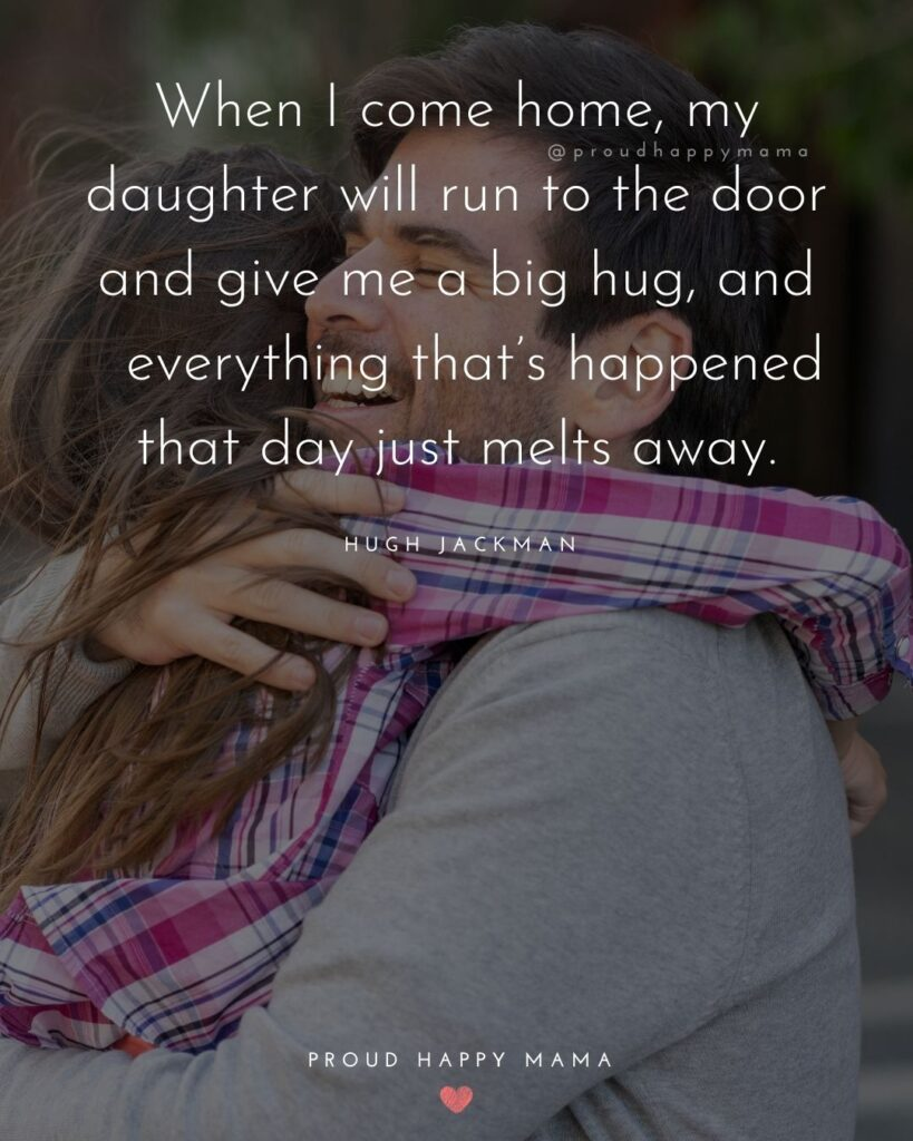 Father Daughter Quotes - When I come home, my daughter will run to the door and give me a big hug, and everything thats happened that day just melts away.– Hugh Jackman