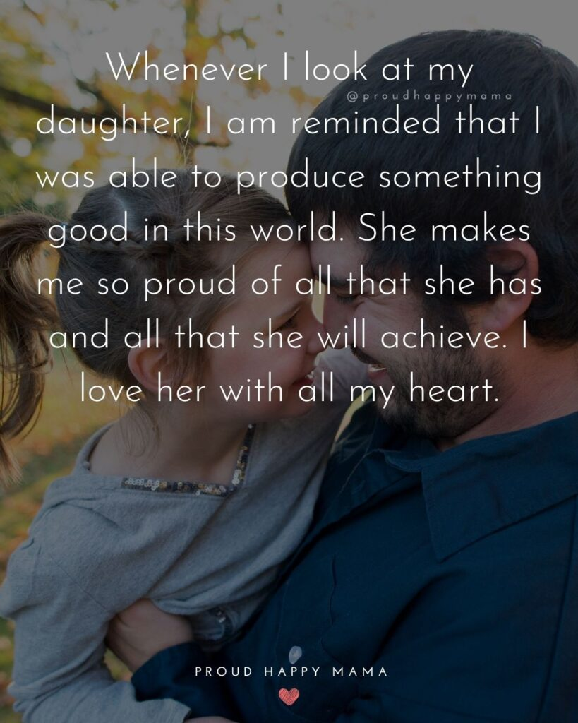 Father Daughter Quotes - Whenever I look at my daughter, I am reminded that I was able to produce something good