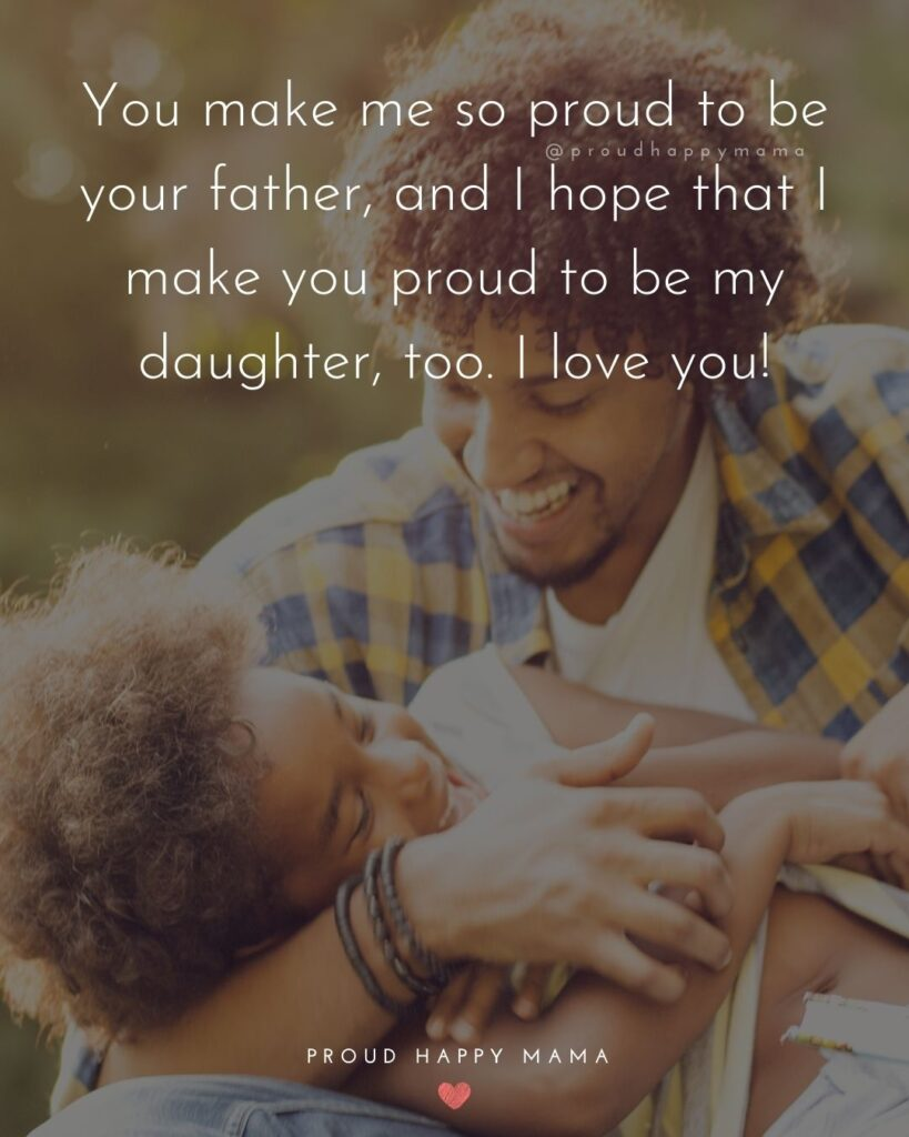 Father Daughter Quotes - You make me so proud to be your father, and I hope that I make you proud to be my daughter, too. I love you!