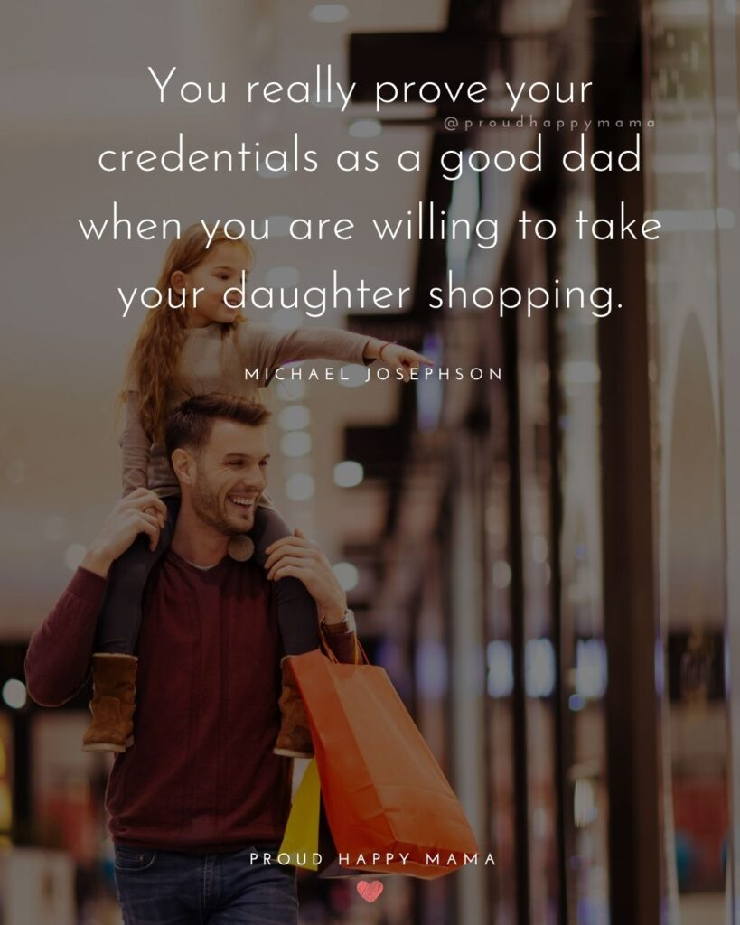 Father Daughter Quotes - You really prove your credentials as a good dad when you are willing to take your daughter shopping. Michael Josephson