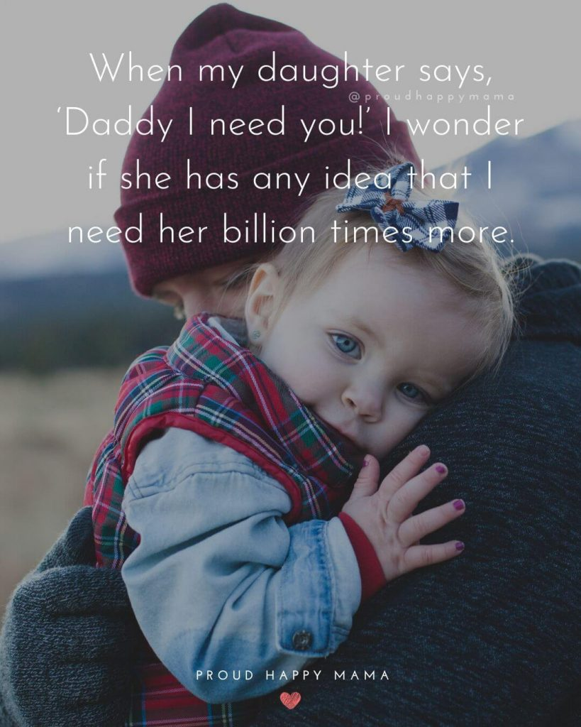 Father Quotes | When my daughter says, 'Daddy I need you!' I wonder if she has any idea that I need her billion times more.
