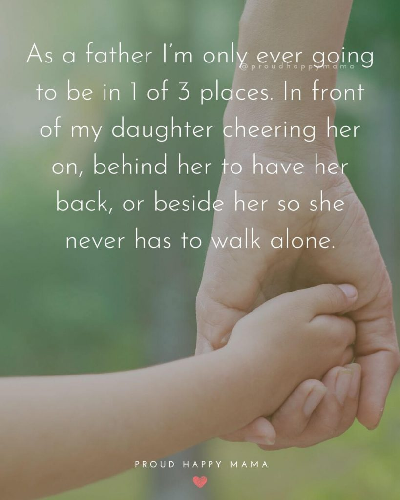 Fatherhood Quotes | As a father I'm only ever going to be in 1 of 3 places. In front of my daughter cheering her on, behind her to have her back, or beside her so she never has to walk alone.