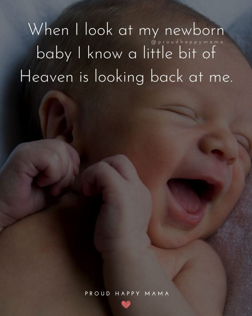 New Baby Quotes - When I look at my newborn baby I know a little bit of Heaven is looking back at me.