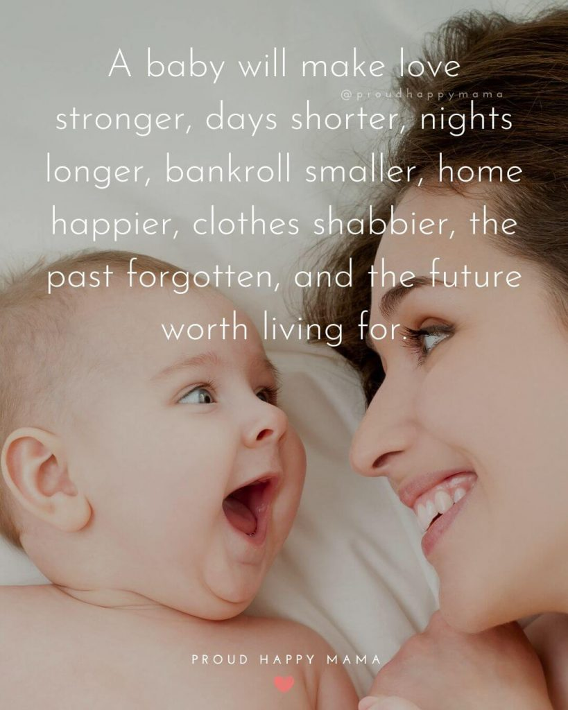 Newborn Baby Boy Quotes And Sayings | A baby will make love stronger, days shorter, nights longer, bankroll smaller, home happier, clothes shabbier, the past forgotten, and the future worth living for.