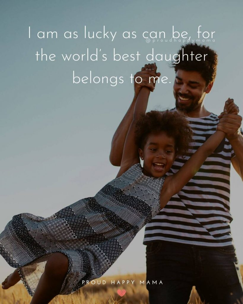 Quotes About Dads | I am as lucky as can be, for the world's best daughter belongs to me.