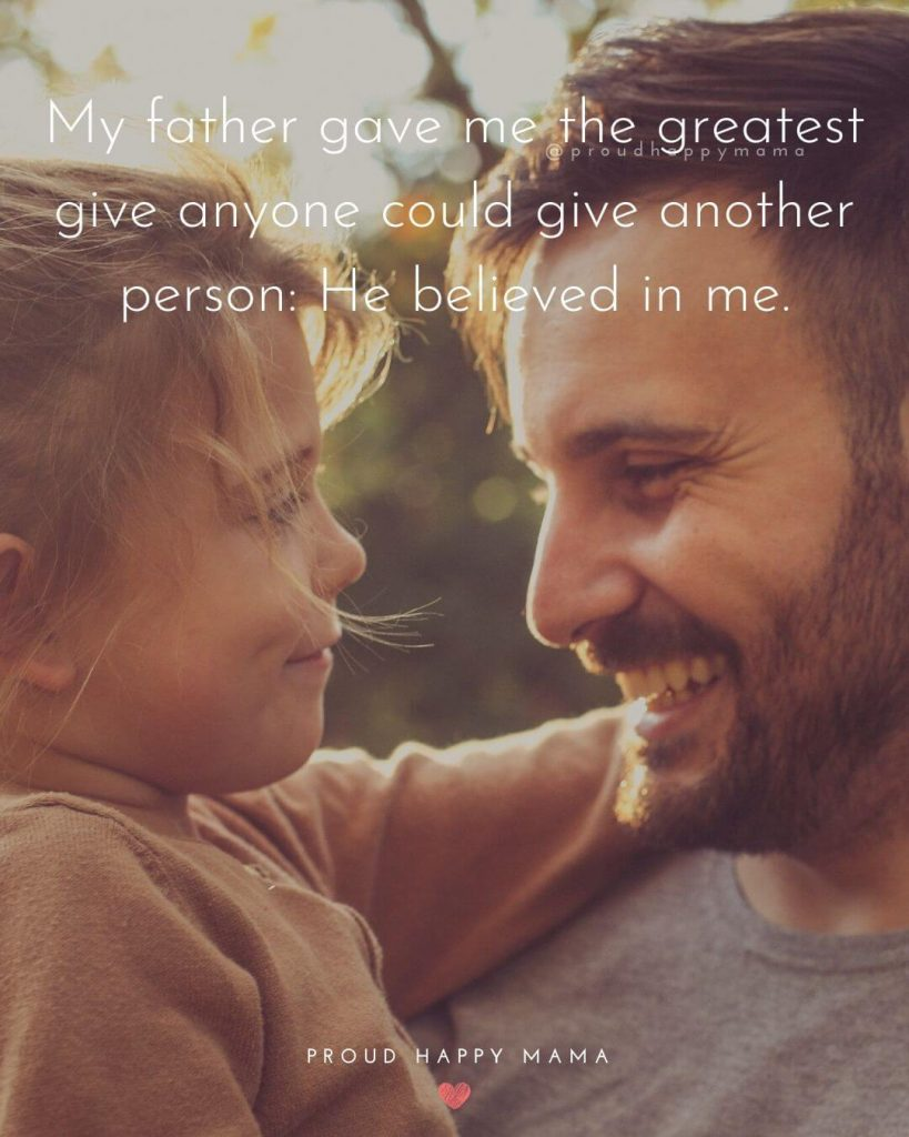 Quotes About Dads And Daughters | My father gave me the greatest give anyone could give another person: He believed in me.