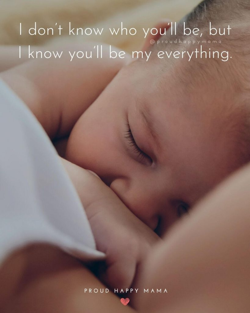 Quotes To Welcome New Baby | I don't know who you'll be, but I know you'll be my everything.