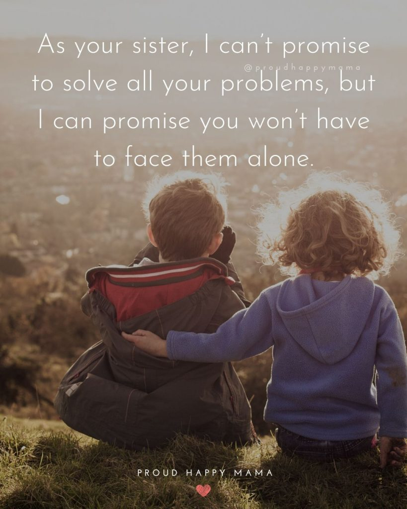 Bro And Sis Quotes | As your sister, I can't promise to solve all your problems, but I can promise you won't have to face them alone.