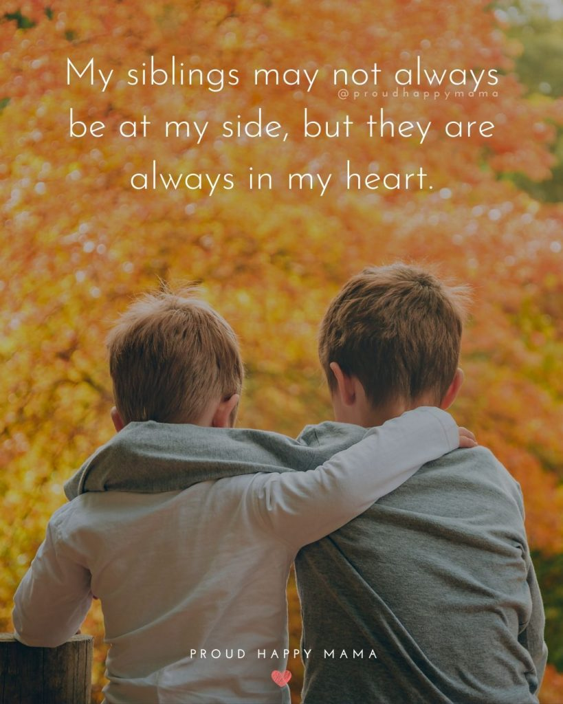 Brother And Sister Love Quotes | My siblings may not always be at my side, but they are always in my heart.