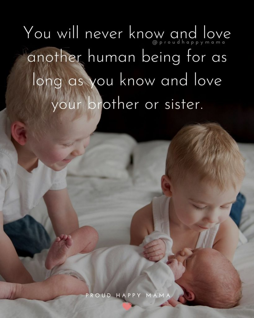 Brother Sister Relationship Quotes | You will never know and love another human being for as long as you know and love your brother or sister.