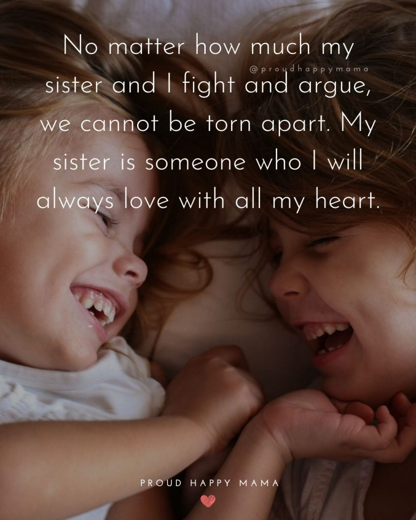 Cute Sibling Quotes | No matter how much my sister and I fight and argue, we cannot be torn apart. My sister is someone who I will always love with all my heart.