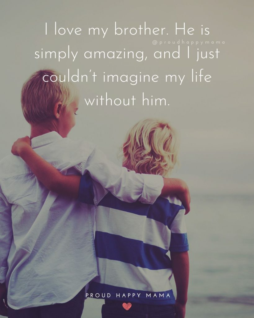 Older Sibling Quotes | I love my brother. He is simply amazing, and I just couldn't imagine my life without him.