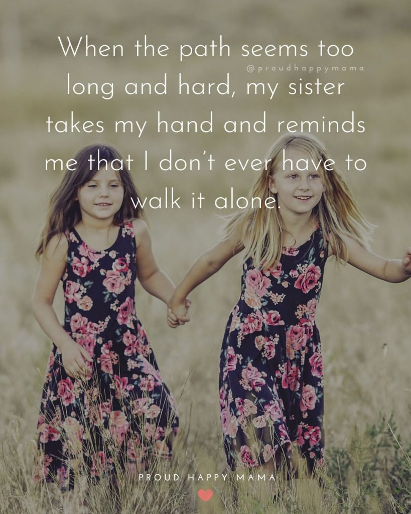 Quotes About Brother And Sister Relationship | When the path seems too long and hard, my sister takes my hand and reminds me that I don't ever have to walk it alone.