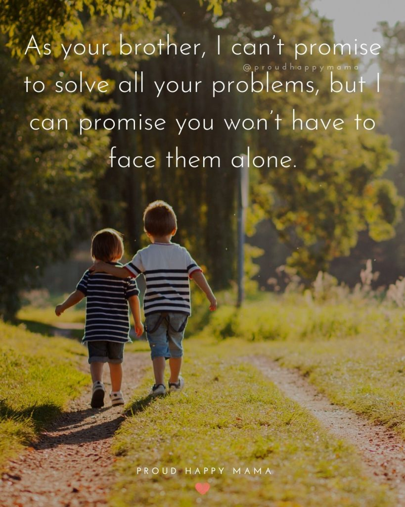 Quotes On Siblings Bond | As your brother, I can't promise to solve all your problems, but I can promise you won't have to face them alone.