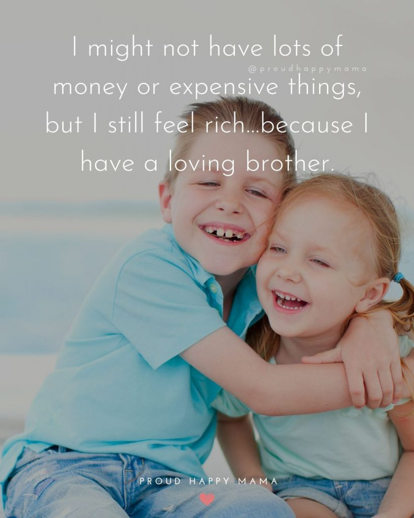 Short Brother And Sister Quotes | I might not have lots of money or expensive things, but I still feel rich…because I have a loving brother.